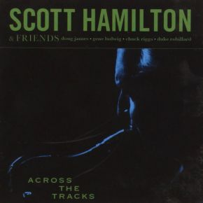 Across The Tracks - CD / Scott Hamilton & Friends / 2008